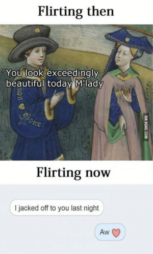 True that!: Flirting then  You look exceedingly  beautiful today M'lady  Ypoire:  Flirting now  I jacked off to you last night  Aw  VIA 9GAG.COM True that!