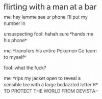 Pokemon Go Team: flirting with a man at a bar  me: hey lemme see ur phone I'll put my  number in  unsuspecting fool: hahah sure *hands me  his phone*  me: *transfers his entire Pokemon Go team  to myself*  fool: what the fuck?  me: *rips my jacket open to reveal a  sensible tee with a large bedazzled letter R*  TO PROTECT THE WORLD FROM DEVISTA
