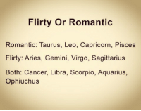 flirty: Flirty or Romantic  Romantic: Taurus, Leo, Capricorn, Pisces  Flirty: Aries, Gemini, Virgo, Sagittarius  Both: Cancer, Libra, Scorpio, Aquarius,  Ophiuchus