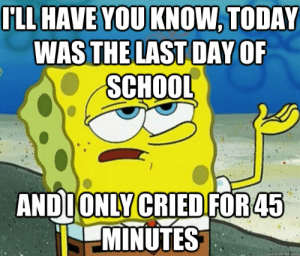 I'LL HAVE YOU KNOW, Today was the last day of school AND i only ...: FLL HAVE YOU KNOW, TODAY  WASTHE LAST DAY OF  SCHOOL  ANDIONLY CRIED FOR45  MINUTES  quickmemecom I'LL HAVE YOU KNOW, Today was the last day of school AND i only ...
