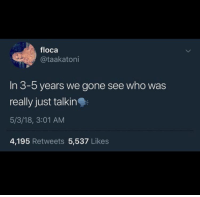 Who, Gone, and Really: floca  @taakatoni  In 3-5 years we gone see who was  really just talkin  5/3/18, 3:01 AM  4,195 Retweets 5,537 Likes