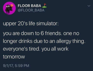 How it do be: FLOOR BABA  @FLOOR BABA  upper 20's life simulator:  you are down to 6 friends. one no  longer drinks due to an allergy thing.  everyone's tired. you all work  tomorrow  9/1/17, 5:59 PM How it do be