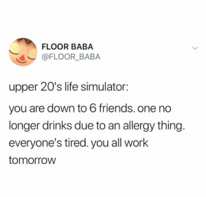 This is exactly my life (credit & consent: @floor_baba): FLOOR BABA  @FLOOR_BABA  upper 20's life simulator:  you are down to 6 friends. one no  longer drinks due to an allergy thing.  everyone's tired. you all work  tomorrow This is exactly my life (credit & consent: @floor_baba)