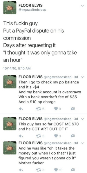 "Ass, Fuck You, and Fucking: FLOOR ELVIS  @Ingawaitedsleep  This fuckin guy  Put a PayPal dispute on his  commission  Days after requesting it  ""I thought it was only gonna take  an hour""  10/14/16, 5:10 AM   FLOOR ELVIS @lngawaitedsleep 3d v  Then I go to check my pp balance  and it's -$4  And my bank account is overdrawn  With a bank overdraft fee of $35  And a $10 pp charge  6  9  FLOOR ELVIS @Ingawaitedsleep. 3d ﹀  This guy has so far COST ME $70  and he GOT ART OUT OF IT  5  9   FLOOR ELVIS @lngawaitedsleep 3d v  And he was like ""oh it takes the  money out when I do that? I just  figured you weren't gonna do it""  Mother fucker  13310 art-res:  aka0kami: guzma-reader-hell:  happykittyshop:   captain-spicypants:  thelilnan:  aroyalmoon:  littlegreendorito:  mauditcajun:  tahthetrickster:  Attention non-artists who commission artists: don't fuckin do this???  Actually had someone do this to me too. Was doing a art stream, it took me over 2 hours to do his inked commission, he got a refund cause 'it took too long' that he figured I wasn't going to do it after I gave him the file. Don't do this. Do not.  I've had this happen to me with a $350 comic :/ I had already finished it, it was full color, 6 panels and had a full bg in every panel. I was lucky in that I didn't spend him money yet, but it left me without funds. I've also had the above happen to me as well. Don't do this shit to artists. We're people too. Drawing for you is more than a hobby. It's a job.  Use Paypal Invoices.  I cannot stress this enough. That shit helps A LOT when it comes down to Paypal refunds/disputes. There's a description box that let's you put in what the product is/how long it'll take/yadda yadda, and then there's another little memo box that only you and paypal can see where you can say it's a digital commission and doesn't require shipping (So Donald Mcfuck can't say that they never got their commission). And there's also a box for your Terms  Conditions where you can say, if you have any conflicts/want a refund - email me, or you can actually tell the user that this is a digital commission and they won't be getting a hard copy of it. ARTISTS. PLEASE USE PAYPAL INVOICES. it will SAVE you.And to: the people who do this to artists – Fuck you. It's okay if you change your mind and want a refund. But freaking TALK to us and let us know what's going on. Let us WORK with you.  ALSO A HUGE TIP: Invoices paid will automatically set up a shipping notice which, if not fulfilled, can land you in SERIOUS hot water with PayPal. Since a lot of artists don't print and ship the commissions, this is a huge problem. However! Totally manageable. Just go to your PayPal, scroll down to find Seller Preferences  Shipping Preferences  Display Ship Button. Make sure all the boxes are unchecked. Then you're all set!  As a big supporter of artists, don't you ever fucking dare fuck over an artist like that. Like don't. And if they take their time to do a good job, don't shit all over them for it! Don't be a fucking ass hole. Just don't. These people put a  LOT of work and time and effort into their artwork. Just don't be that guy. Often times these artists aren't even getting what they deserve in compensation.   I am very grateful my customers have been good to me, but I'm spreading the word.   Very important!   As a new artist, I'm very grateful for this post. Never knew this. Thank you.   Be careful homies!!"
