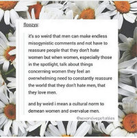 Love, Memes, and Weird: floozys:  it's so weird that men can make endless  misogynistic comments and not have to  reassure people that they don't hate  women but when women, especially those  in the spotlight, talk about things  concerning women they feel an  overwhelming need to constantly reassure  the world that they don't hate men, that  they love men.  and by weird imean a cultural norm to  demean women and overvalue men.  Osexand vegetables