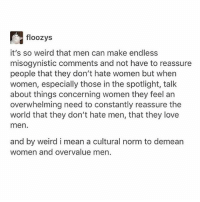 Love, Memes, and Weird: floozys  it's so weird that men can make endless  misogynistic comments and not have to reassure  people that they don't hate women but when  women, especially those in the spotlight, talk  about things concerning women they feel an  overwhelming need to constantly reassure the  world that they don't hate men, that they love  men  and by weird i mean a cultural norm to demearn  women and overvalue men my father told me that men are satan