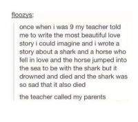 Beautiful, Love, and Teacher: floozys:  once when i was 9 my teacher told  me to write the most beautiful love  story i could imagine and i wrote a  story about a shark and a horse who  fell in love and the horse jumped into  the sea to be with the shark but it  drowned and died and the shark was  so sad that it also died  the teacher called my parent:s