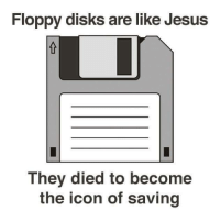 Thought this was f*cking beautiful: Floppy disks are like Jesus  They died to become  the icon of saving Thought this was f*cking beautiful