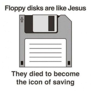 Jesus, True, and Time: Floppy disks are like Jesus  They died to become  the icon of saving The true savior of your time (Re post)