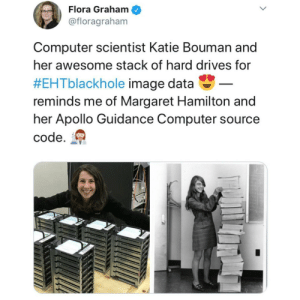 caucasianscriptures:  Katie Bouman and Margaret Hamilton.: Flora Graham  @floragraham  Computer scientist Katie Bouman and  her awesome stack of hard drives for  #EHTblackhole image data-  reminds me of Margaret Hamilton and  her Apollo Guidance Computer source  code. caucasianscriptures:  Katie Bouman and Margaret Hamilton.