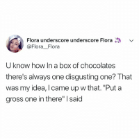 """Relatable, I Came, and How: Flora underscore underscore Flora  @FloraFlora  U know how In a box of chocolates  there's always one disgusting one? That  was my idea, I came up w that. """"Put a  gross one in there"""" said oh, that was me."""