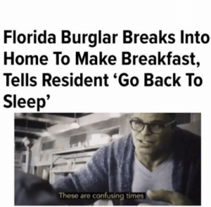 Breakfast, Florida, and Home: Florida Burglar Breaks Into  Home To Make Breakfast,  Tells Resident 'Go Back To  Sleep*  These are confusing times It's okay