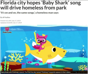 """Cute, Definitely, and Driving: Florida city hopes 'Baby Shark' song  will drive homeless from park  'It's on and on, the same songs, a homeless man says  By AP Author  Posted: 8:11 AM, July 17, 2019  Updated: 8:18 AM, July 17, 2019  PINKFONG  Baby Shark with Pinkfong's mascot. The Pink Fox, also named """"Pinkfong"""" frequently appears in their videos. thereal13thfirewolf:  whyyoustabbedme:  It's like they think that by making their human rights abuses cute and """"funny"""" we won't notice that they're human rights abuses   If you guessed """"I bet it has something to do with making money"""" then congratulations, you've been paying attention to capitalism  If you're ever wondering how much human dignity is worth, the answer is """"less than $240,000."""" Probably a whole lot less, tbh source   Ah yes, driving homeless people away from one of the few places they can sleep is definitely """"a fix"""" to the situation, because the more important part of the homelessness epidemic is the fact that they're sleeping in places rich people don't want them in, and not the fact that these people don't have homes."""