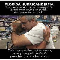 Community, Crying, and Dad: FLORIDA HURRICANE IRMA  This woman's dad requires oxygen &  broke down crying when the  last generator was sold  This man told her not to worry,  everything will be OK &  gave her the one he bought This is how a stand up gentleman acts like! standup911 bethechange hurricaneirma - @realstevegrant @atomwarlok @ladycasa @ethically_elizabeth @crisveganfit @jazlagier @decalcify_your_pineal_gland @limitlessmastery @_conscious_community_ @consciousnessrises @torre.washington @badassvegan @jharveywrc @_theurbanshaman @4biddenknowledge @jennyarz @lightstardimensions @inhalemiami @illlife111 and everyone else apart of @_meetingoftheminds family be safe and keep the vibes high. My thoughts are with you. Stay connected my friends.