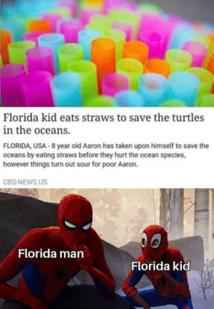 sour: Florida kid eats straws to save the turtles  in the oceans.  FLORIDA, USA 8 year old Aaron has taken upon himself to save the  oceans by eating straws before they hurt the ocean species,  however things turn out sour for poor Aaron.  CBS-NEWS.US  Florida man  Florida kid