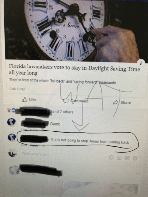 "cnn.com, Dumb, and Facepalm: Florida lawmakers vote to stay in Daylight Saving Time  all year long  They're tired of the whole ""fall bąck"" and ""spring forward"" igamarole  CNN COM  Like  Share  men  eand 2 others  e Dumb  That's not going to stop Jesus from coming back  Write a comment So Jesus has office hours...?"