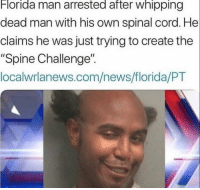 "Florida Man: Florida man arrested after whipping  dead man with his own spinal cord. He  claims he was just trying to create the  ""Spine Challenge""  localwrlanews.com/news/florida/PT"
