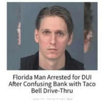 Florida Man: Florida Man Arrested for DUI  After Confusing Bank with Taco  Bell Drive-Thru