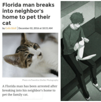 "Crime, Family, and Florida Man: Florida man breaks  into neighbor's  home to pet their  cat  by Colin Wolf December 02, 2016 at 10:51 AM  Photo via Pawsitive Shelter Photography  A Florida man has been arrested after  breaking into his neighbor's home to  pet the family cat. <p>Wholesome crime via /r/wholesomememes <a href=""http://ift.tt/2tjJfWo"">http://ift.tt/2tjJfWo</a></p>"