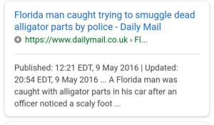 Apparently, Florida Man, and Funny: Florida man caught trying to smuggle dead  alligator parts by police - Daily Mail  0 https://www.dailymail.co.uk> Fl...  Published: 12:21 EDT, 9 May 2016 | Updated  20:54 EDT, 9 May 2016 A Florida man was  caught with alligator parts in his car after an  officer noticed a scaly foot Florida man 9 May: apparently a quiet day...