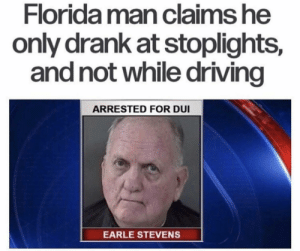 Driving, Florida Man, and Florida: Florida man claims he  only drank at stoplights,  and not while driving  ARRESTED FOR DU  EARLE STEVENS Meanwhile in Florida