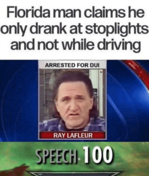 Driving, Florida Man, and Florida: Florida man claims he  only drank at stoplights  and not while driving  ARRESTED FOR DUI  RAY LAFLEUR  100  SPEEGHI Technicality