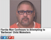 Florida Man: Florida Man Confesses to Attempting to  'Barbecue' Child Molesters  MAY 07, 2018-9:57 AM