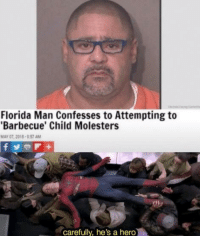Florida Man: Florida Man Confesses to Attempting to  Barbecue' Child Molesters  MAY 07, 2018-957 AM  carefully, he's a hero Florida Man