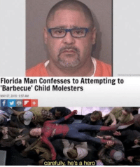 Florida Man: Florida Man Confesses to Attempting to  Barbecue' Child Molesters  MAY 07, 2015  57 AM  carefully, he's a hero Florida Man
