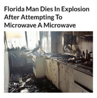 Florida Man, Memes, and News: Florida Man Dies In Explosion  After Attempting To  Microwave A Microwave I think I want to move back to Florida, they're always in the news for the dumbest shit ever