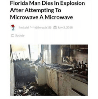 Florida Man, Memes, and Florida: Florida Man Dies In Explosion  After Attempting To  Microwave A Microwave  ラ  l'm Luis! ^.^ (@Zerquix18)  餔July 3, 2018  Society Seriously Do not, I repeat, DO NOT follow @MEMEZERINO if you are easily offended 😳🔞