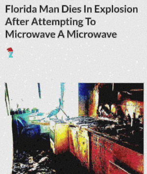 Florida Man, Florida, and Back at It Again: Florida Man Dies In Explosion  After Attempting To  Microwave A Microwave Back at it again.