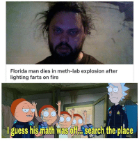 Meth Lab: Florida man dies in meth-lab explosion after  lighting farts on fire  iguess his miath was off訟search the place