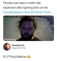 Dank, Fire, and Florida Man: Florida man dies in meth-lab  explosion after lighting farts on fire  thevalleyreport.com/2016/02/13/flo..  @mememang  Maellartach  @gayDDeVito  R.I.P Post Malone Poor guy