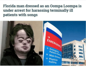 Florida Man, Reddit, and Singing: Florida man dressed as an Oompa Loompa is  under arrest for harassing terminally ill  patients with songs  EMERGENCY  Emergency  Patient Parking  AMain Entrance  Physician  Parking We should all dress up as Oompa Loompas and raid hospitals and start singing