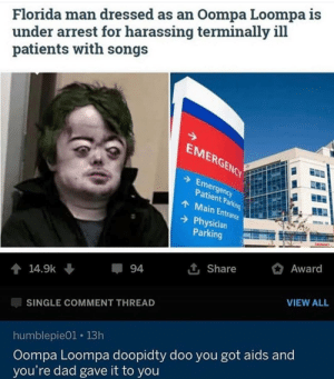 Dad, Florida Man, and Florida: Florida man dressed as an Oompa Loompa is  under arrest for harassing terminally ill  patients with songs  EMERGENCY  Emergency  Patient Parking  AMain Entrance  Physician  Parking  Award  1t Share  94  14.9k  VIEW ALL  SINGLE COMMENT THREAD  Oompa Loompa doopidty doo you got aids and  you're dad gave it to you  humblepie01 13h Every day I loose more trust in humanity