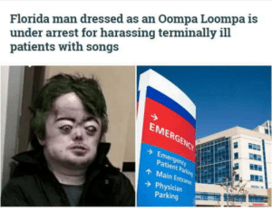 Florida Man, Florida, and Patient: Florida man dressed as an Oompa Loompa is  under arrest for harassing terminally ill  patients with songs  EMERGENCY  Emergency  Patient Parking  AMain Entrance  Physician  Parking Cannot unsee this