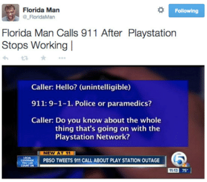 pbs: Florida Man  @FloridaMan  Following  Florida Man Calls 911 After Playstation  Stops Working l  Caller: Hello? (unintelligible)  911: 9-1-1. Police or paramedics?  Caller: Do you know about the whole  thing that's going on with the  Playstation Network?  NEW AT 11  enes  PBS。TWEETS 911 CALL ABOUT PLAY STATION OUTAGE  11:13 75