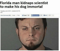 Florida Man, Funny, and Email: Florida man kidnaps scientist  to make his dog immortal  Thireday, Jan 2,2014 Updated 3.03 PM  EST  View Comments (99) 1 Email 1 Printweet 232  32  813  Recommend Florida Man