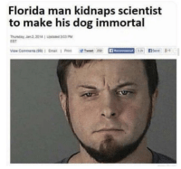 Florida Man, Memes, and Email: Florida man kidnaps scientist  to make his dog immortal  Thunday, Jan 2,2014 1 Upcand 303PM  EST  ow Comments (99) 1 Email 1 Print w232  Recommend nd8 I'm not saying he's right, but I get it. https://t.co/LuMQO1aBVf