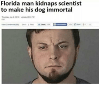 Florida Man: Florida man kidnaps scientist  to make his dog immortal  Thurnday,Jan 2,2014 1 Updated 303 PM  EST  Viow Comments(99);  Ema»  Print  狒Tweet  232