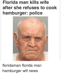 Florida Man: Florida man kills wife  after she refuses to cook  hamburger: police  floridaman florida man  hamburger wtf news
