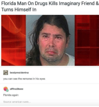 "Drugs, Florida Man, and American: Florida Man On Drugs Kills Imaginary Friend &  Turns Himself In  bestpresidentna  you can see the remorse in his eyes  afffroditeee  Florida again  Source: american-were... <p>Simultaneously so sad, yet so wholesome <3 via /r/wholesomememes <a href=""https://ift.tt/2rEB84V"">https://ift.tt/2rEB84V</a></p>"