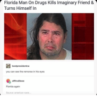 Drugs, Florida Man, and American: Florida Man On Drugs Kills Imaginary Friend &  Turns Himself In  bestpresidentna  you can see the remorse in his eyes  afffroditeee  Florida again  Source: american-were...