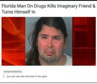 Drugs, Florida Man, and Florida: Florida Man On Drugs Kills Imaginary Friend &  Turns Himself In  bestpresidentna:  you can see the remorse in his eyes Me irl