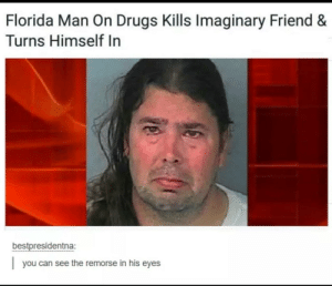 Dank, Drugs, and Florida Man: Florida Man On Drugs Kills Imaginary Friend &  Turns Himself In  bestpresidentna:  you can see the remorse in his eyes Me irl by Loaf-boi MORE MEMES