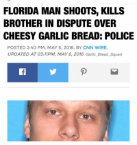 G BREAD AIN'T NO JOKE ##GarlicBreadSquad #GBS #🍞🍞🍞: FLORIDA MAN SHOOTS, KILLS  BROTHER IN DISPUTE OVER  CHEESY GARLIC BREAD: POLICE  POSTED 2:40 PM, MAY 6, 2016, BY CNN WIRE,  UPDATED AT 03:17PM, MAY 6, 2016 Garlic Bread Squad  D G BREAD AIN'T NO JOKE ##GarlicBreadSquad #GBS #🍞🍞🍞