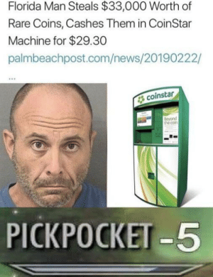 Florida Man, News, and Florida: Florida Man Steals $33,000 Worth of  Rare Coins, Cashes Them in CoinStar  Machine for $29.30  palmbeachpost.com/news/20190222/  coinstar  Beyond  the coin  PICKPOCKET 5 He oofed himself