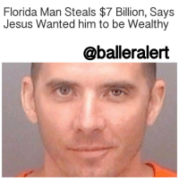 """Baller Alert, Florida Man, and Memes: Florida Man Steals $7 Billion, Says  Jesus Wanted him to be Wealthy  @baller alert Florida Man Steals $7 Billion, Says Jesus Wanted him to be Wealthy – blogged by @MsJennyb ⠀⠀⠀⠀⠀⠀⠀⠀⠀ ⠀⠀⠀⠀⠀⠀⠀⠀⠀ God forgives, but the government won't. ⠀⠀⠀⠀⠀⠀⠀⠀⠀ ⠀⠀⠀⠀⠀⠀⠀⠀⠀ A Florida man tried to pull a fast one last month, after he was caught making fraudulent wire transfers for about $7 billion from an unnamed bank. ⠀⠀⠀⠀⠀⠀⠀⠀⠀ ⠀⠀⠀⠀⠀⠀⠀⠀⠀ According to reports, JohnMichaelHaskew of Lakeland, Florida performed over 70 wire transfers on December 9 and 10 from a bank, which court documents have described as Bank A. ⠀⠀⠀⠀⠀⠀⠀⠀⠀ ⠀⠀⠀⠀⠀⠀⠀⠀⠀ Sources say, Haskew had an unsettled debt with the government in addition to his unemployment. As a result, he set out to steal money from a bank in an order to receive the many blessings that he deserved. ⠀⠀⠀⠀⠀⠀⠀⠀⠀ ⠀⠀⠀⠀⠀⠀⠀⠀⠀ """"[Haskew stated] that Jesus Christ created wealth for everyone. Using this scheme, Haskew believed that he could obtain the wealth that Jesus Christ created for him and that belonged to him,"""" court documents revealed. ⠀⠀⠀⠀⠀⠀⠀⠀⠀ ⠀⠀⠀⠀⠀⠀⠀⠀⠀ It is still unclear where the money was transferred to, but he faces up to five years in prison, as well as a fine of up to $250,000, after pleading guilty to one charge of making a false or fraudulent statement to a department or agency of the UnitedStates."""