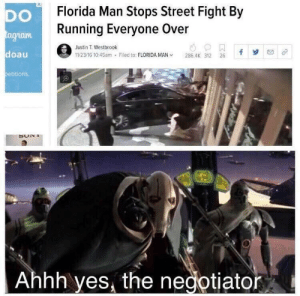 Florida man strikes again: Florida Man Stops Street Fight By  Running Everyone Over  DO  tagram  Justin T. Westbrook  doau  11/23/16 10:45am - Filed to: FLORIDA MAN v  286.4K 312 26  betitions.  SON I  Ahhh yes, the negotiator Florida man strikes again